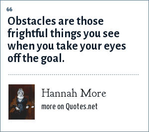 Hannah More: Obstacles are those frightful things you see when you take your eyes off the goal.
