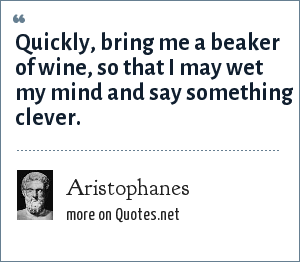 Aristophanes: Quickly, bring me a beaker of wine, so that I may wet my mind and say something clever.