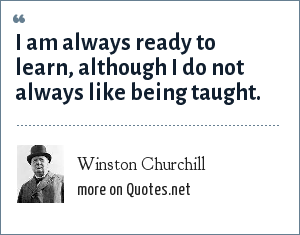 Winston Churchill: I am always ready to learn, although I do not always like being taught.