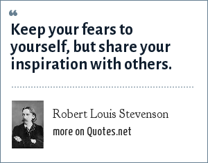 Robert Louis Stevenson: Keep your fears to yourself, but share your inspiration with others.