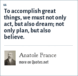 Anatole France: To accomplish great things, we must not only act, but also dream; not only plan, but also believe.