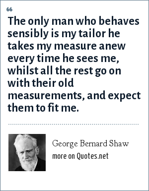 George Bernard Shaw: The only man who behaves sensibly is my tailor he takes my measure anew every time he sees me, whilst all the rest go on with their old measurements, and expect them to fit me.