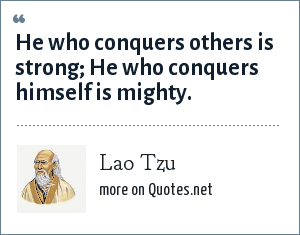 Lao Tzu: He who conquers others is strong He who conquers himself is mighty.