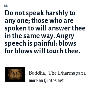 Buddha, The Dharmapada: Do not speak harshly to any one; those who are spoken to will answer thee in the same way. Angry speech is painful: blows for blows will touch thee.