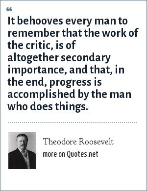Theodore Roosevelt: It behooves every man to remember that the work of the critic, is of altogether secondary importance, and that, in the end, progress is accomplished by the man who does things.