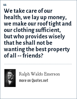 Ralph Waldo Emerson: We take care of our health, we lay up money, we make our roof tight and our clothing sufficient, but who provides wisely that he shall not be wanting the best property of all -- friends?