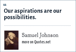 Samuel Johnson: Our aspirations are our possibilities.
