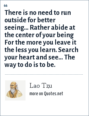 Lao Tzu: There is no need to run outside for better seeing... Rather abide at the center of your being For the more you leave it the less you learn. Search your heart and see... The way to do is to be.