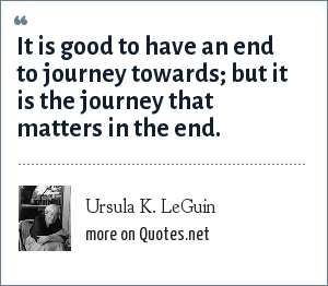 Ursula K. LeGuin: It is good to have an end to journey towards; but it is the journey that matters in the end.