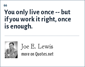 Joe E. Lewis: You only live once -- but if you work it right, once is enough.