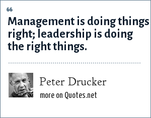 Peter Drucker: Management is doing things right; leadership is doing the right things.
