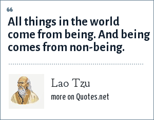 Lao Tzu: All things in the world come from being. And being comes from non-being.