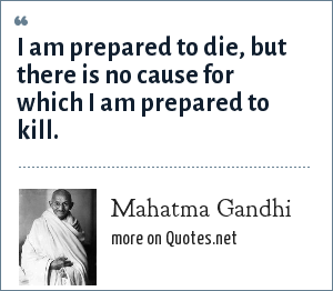 Mahatma Gandhi: I am prepared to die, but there is no cause for which I am prepared to kill.