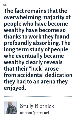Srully Blotnick: The fact remains that the overwhelming majority of people who have become wealthy have become so thanks to work they found profoundly absorbing. The long term study of people who eventually became wealthy clearly reveals that their