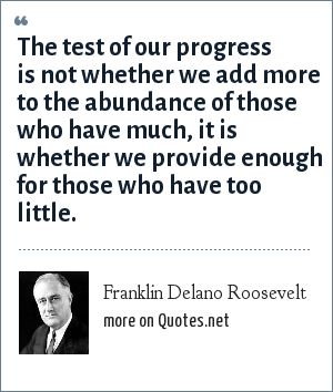 Franklin Delano Roosevelt: The test of our progress is not whether we add more to the abundance of those who have much, it is whether we provide enough for those who have too little.