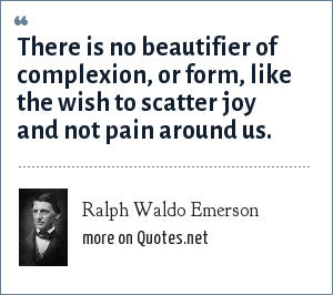 Ralph Waldo Emerson: There is no beautifier of complexion, or form, like the wish to scatter joy and not pain around us.