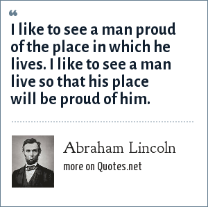Abraham Lincoln: I like to see a man proud of the place in which he lives. I like to see a man live so that his place will be proud of him.