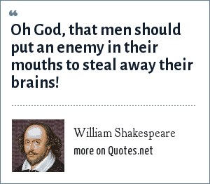 William Shakespeare: Oh God, that men should put an enemy in their mouths to steal away their brains!