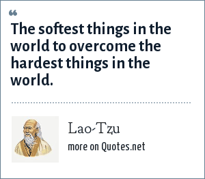 Lao-Tzu: The softest things in the world to overcome the hardest things in the world.
