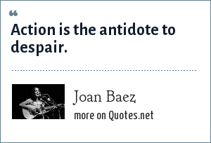 Joan Baez: Action is the antidote to despair.