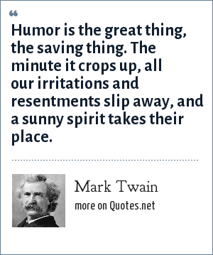 Mark Twain: Humor is the great thing, the saving thing. The minute it crops up, all our irritations and resentments slip away, and a sunny spirit takes their place.