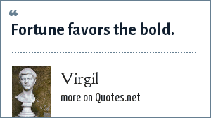 Virgil: Fortune favors the bold.