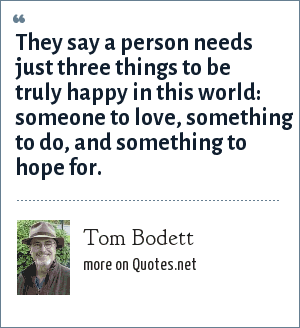Tom Bodett: They say a person needs just three things to be truly happy in this world: someone to love, something to do, and something to hope for.