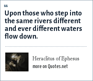 Heraclitus of Ephesus: Upon those who step into the same rivers different and ever different waters flow down.