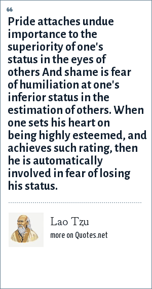 Lao Tzu: Pride attaches undue importance to the superiority of one's status in the eyes of others And shame is fear of humiliation at one's inferior status in the estimation of others. When one sets his heart on being highly esteemed, and achieves such rating, then he is automatically involved in fear of losing his status.