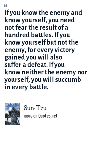 Sun-Tzu: If you know the enemy and know yourself, you need not fear the result of a hundred battles. If you know yourself but not the enemy, for every victory gained you will also suffer a defeat. If you know neither the enemy nor yourself, you will succumb in every battle.