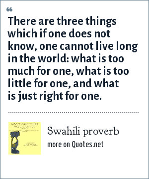 Swahili proverb: There are three things which if one does not know, one cannot live long in the world: what is too much for one, what is too little for one, and what is just right for one.