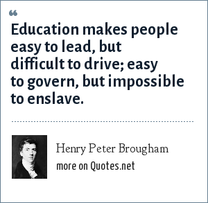 Henry Peter Brougham: Education makes people easy to lead, but difficult to drive; easy to govern, but impossible to enslave.