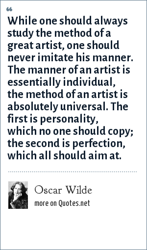 Oscar Wilde: While one should always study the method of a great artist, one should never imitate his manner. The manner of an artist is essentially individual, the method of an artist is absolutely universal. The first is personality, which no one should copy; the second is perfection, which all should aim at.
