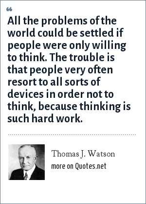 Thomas J. Watson: All the problems of the world could be settled if people were only willing to think. The trouble is that people very often resort to all sorts of devices in order not to think, because thinking is such hard work.