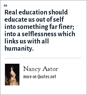 Nancy Astor: Real education should educate us out of self into something far finer; into a selflessness which links us with all humanity.