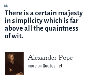 Alexander Pope: There is a certain majesty in simplicity which is far above all the quaintness of wit.