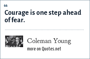 Coleman Young: Courage is one step ahead of fear.