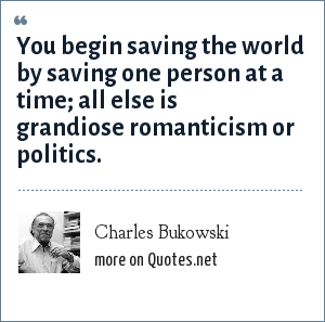 Charles Bukowski: You begin saving the world by saving one person at a time; all else is grandiose romanticism or politics.