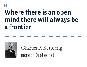 Charles F. Kettering: Where there is an open mind there will always be a frontier.