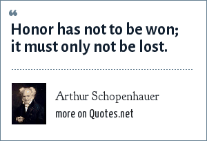 Arthur Schopenhauer: Honor has not to be won; it must only not be lost.