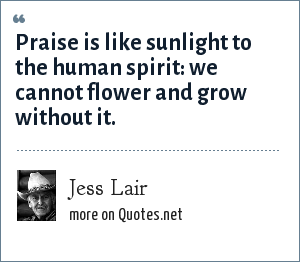 Jess Lair: Praise is like sunlight to the human spirit: we cannot flower and grow without it.
