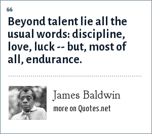 James Baldwin: Beyond talent lie all the usual words: discipline, love, luck -- but, most of all, endurance.