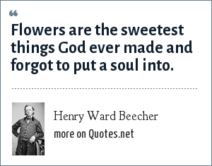 Henry Ward Beecher: Flowers are the sweetest things God ever made and forgot to put a soul into.