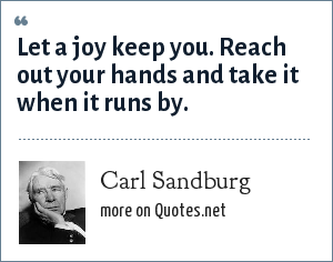 Carl Sandburg: Let a joy keep you. Reach out your hands and take it when it runs by.