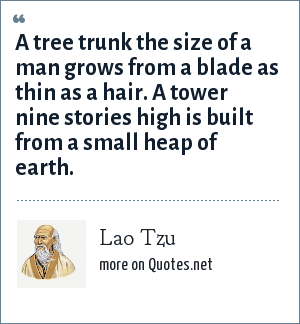 Lao Tzu: A tree trunk the size of a man grows from a blade as thin as a hair. A tower nine stories high is built from a small heap of earth.