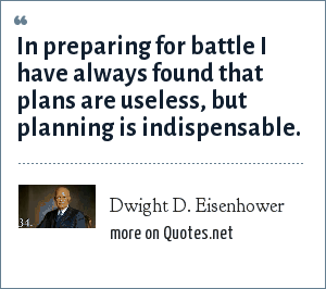 Dwight D. Eisenhower: In preparing for battle I have always found that plans are useless, but planning is indispensable.