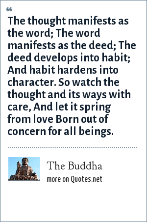 The Buddha: The thought manifests as the word; The word manifests as the deed; The deed develops into habit; And habit hardens into character. So watch the thought and its ways with care, And let it spring from love Born out of concern for all beings.