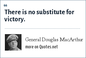 General Douglas MacArthur: There is no substitute for victory.