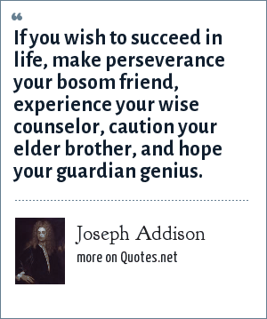 Joseph Addison: If you wish to succeed in life, make perseverance your bosom friend, experience your wise counselor, caution your elder brother, and hope your guardian genius.