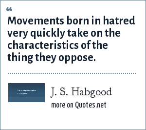 J. S. Habgood: Movements born in hatred very quickly take on the characteristics of the thing they oppose.